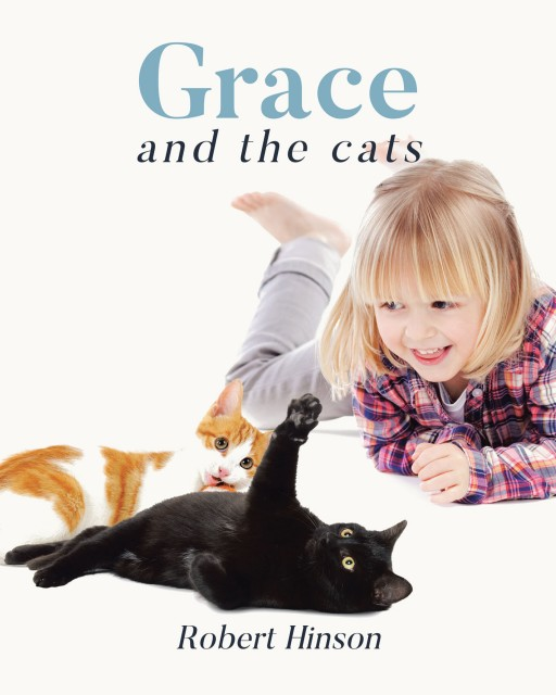 Robert Hinson's New Book 'Grace and the Cats' is the Sweet Story of a Little Girl and Her Two Cats, All Written With Beginning Readers in Mind