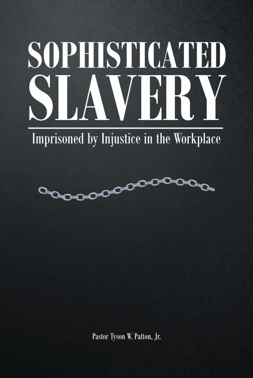 Pastor Tyson W. Patton Jr.'s New Book 'Sophisticated Slavery: Imprisoned by Injustice in the Workplace' is an Enthralling and Soul-Stirring Read About Dealing With Suffering