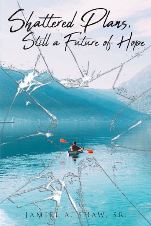 Jamiel A. Shaw, Sr.'s New Book, 'Shattered Plans, Still a Future of Hope' is a Wholesome Account of a Father That Tells More About a Young Man With a Passionate Vision