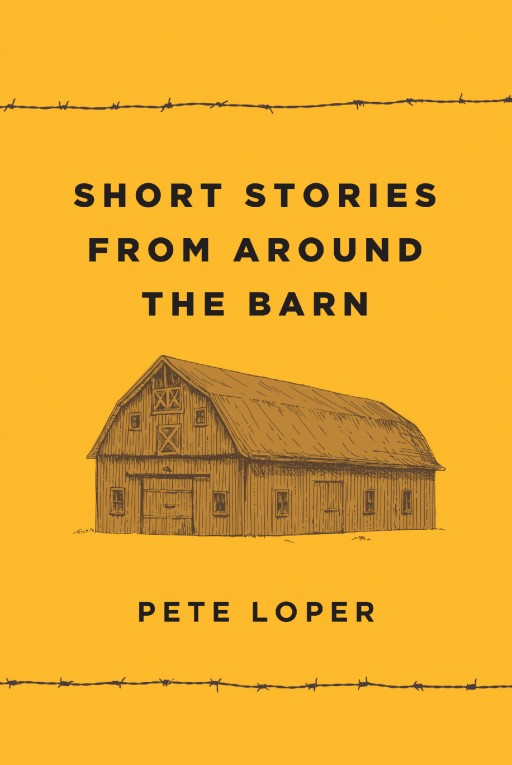 Author Pete Loper's New Book 'Short Stories From Around the Barn' is an Engaging Collection of Nostalgic Short Stories Celebrating the Simple Joys of His Rural Childhood