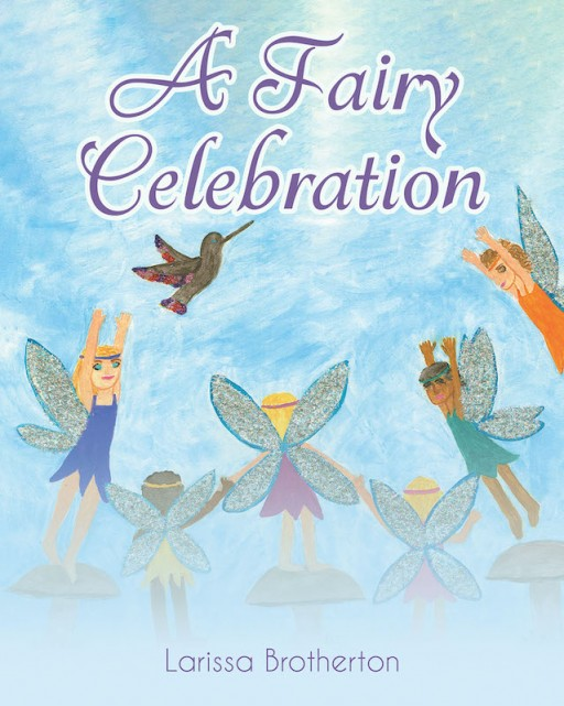 Larissa Brotherton's New Book 'A Fairy Celebration' is a Simple Yet Beautiful Fantasy Creation About Fairies, Birthdays, and Friendships