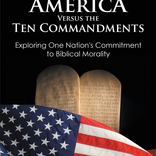 """Profound Study of American Morality Just Released in a New Book, """"America Versus the Ten Commandments: Exploring One Nation's Commitment to Biblical Morality"""" by Michael K. Abel and Brent J. Schmidt."""