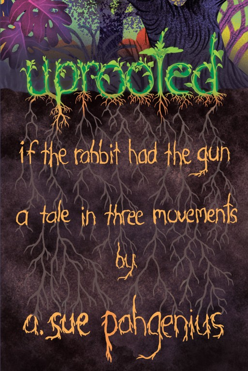 A. Sue Pahgenius' New Book 'Uprooted: If the Rabbit Had the Gun...' Shares the Struggle of Humanity From Both Perspectives of the Privileged and the Oppressed