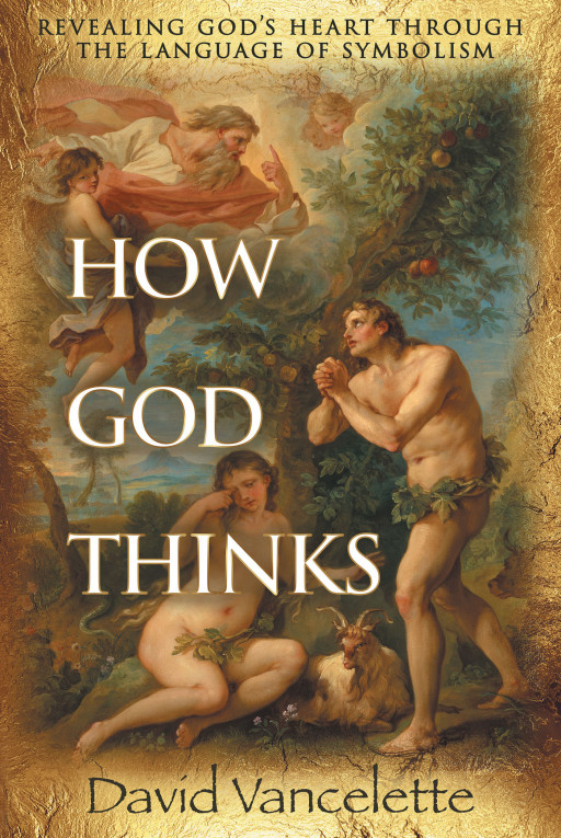 David Vancelette's New Book, 'How God Thinks', Holds a Brilliant Revelation of God's Heart Through His Power of Symbolism