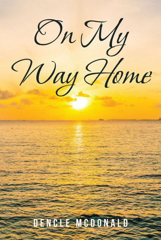 Dencle McDonald's New Book 'On My Way Home' is a Beautiful Account About the Greatness and Wonder of Trusting One's Life to God