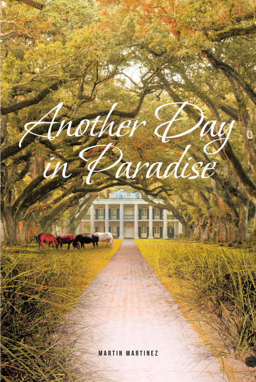 Martin Martinez's New Book 'Another Day in Paradise' Is an Amazing Work of Historical Fiction That Engages the Imagination and Warms the Heart from Start to Finish