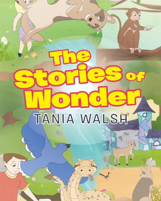 Tania Walsh's 'The Stories of Wonder' is a Collection of Short Stories Set in a Series of Magical Worlds Full of Little Creatures and Big Adventures