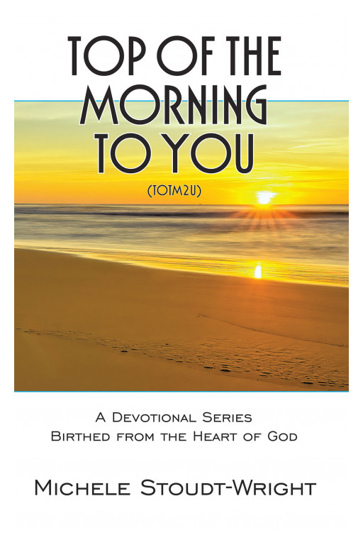 Michele Stoudt-wright's New Book 'Top Of The Morning To You' Is A Brilliant Devotional Series That Carries Encouragement And Hope
