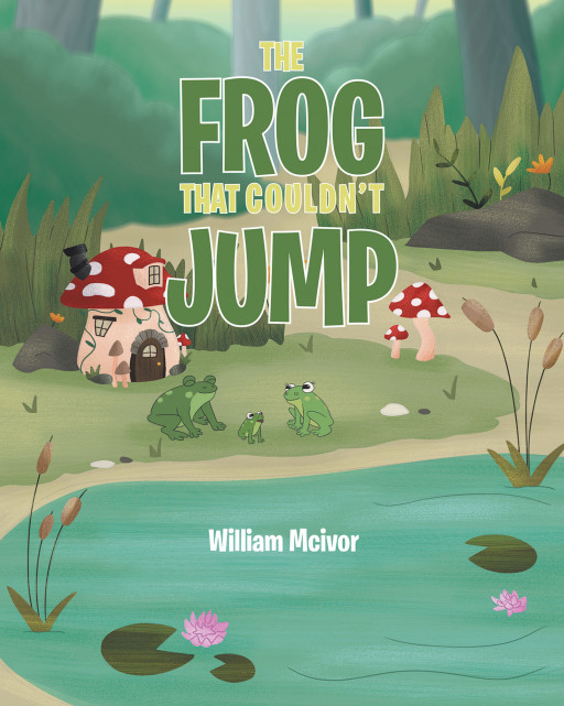 William Mcivor's New Book 'The Frog That Couldn't Jump' is a Heartwarming Story About a Frog Who Wants to Help Save His Family From Trouble
