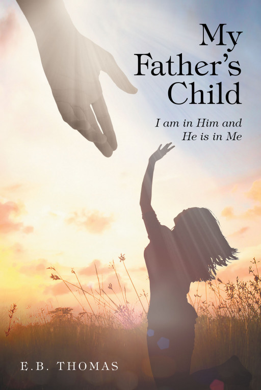 E.B. Thomas' New Book, 'My Father's Child' is an Illuminating Work About Young Hearts in Love and Learning How God Holds Meaning and Direction When They Are Lost