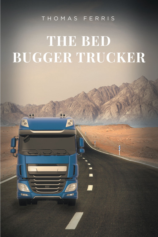 Thomas Ferris' New Book 'The Bed Bugger Trucker' Follows a Professional Trucker's Account and His Journeys Down the Road of Life