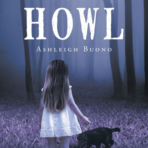 "Ashleigh Buono's New Book ""Howl"" is a Profound and Enlightening Work of Fiction That Explores the Ideas of Friendship, Fear, and Fate"