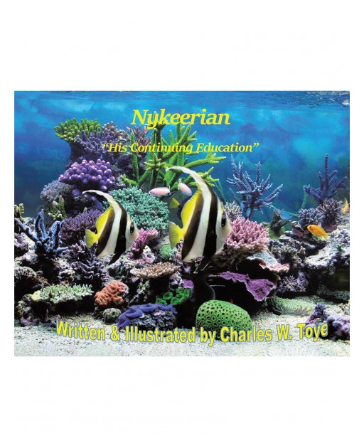 Charles W. Toye's New Book 'Nykeerian His Continuing Education' is a Heartwarming Story of a Young Fish Who Continues to Learn How to Be an Educated Sea Dweller