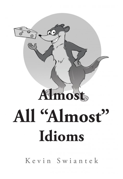 "Author Kevin Swiantek's New Book ""Almost All 'Almost' Idioms"" is a Collection of Short Stories That Each End With a Famous Saying: Almost"