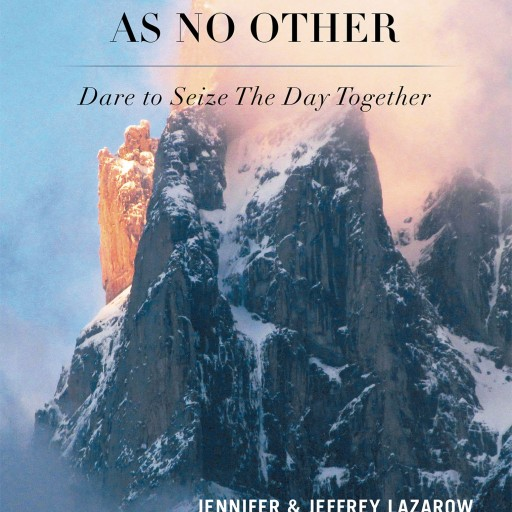 "Jennifer & Jeffrey Lazarow's Book ""A Life Experience as No Other: Dare to Seize the Day Together"" is a Superb Account of a Couple Who Refuse to Let Life Slow Them Down"