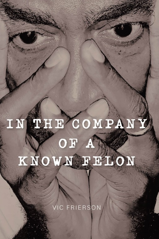 Vic Frierson's New Book 'In the Company of a Known Felon' is a Well-Founded Account of Insights on the Efficacy of the Penal System and Its Related Facets