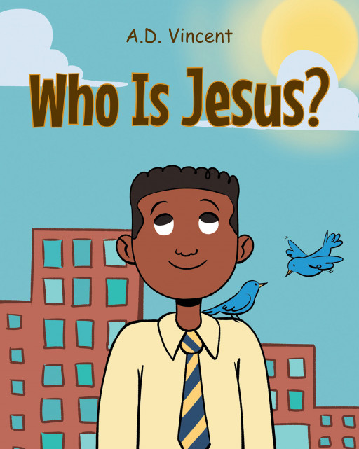 A.D. Vincent's book,'Who Is Jesus?', is an uplifting tale of a little boy living in a dangerous inner-city neighborhood who finds God in carefree birds out his window