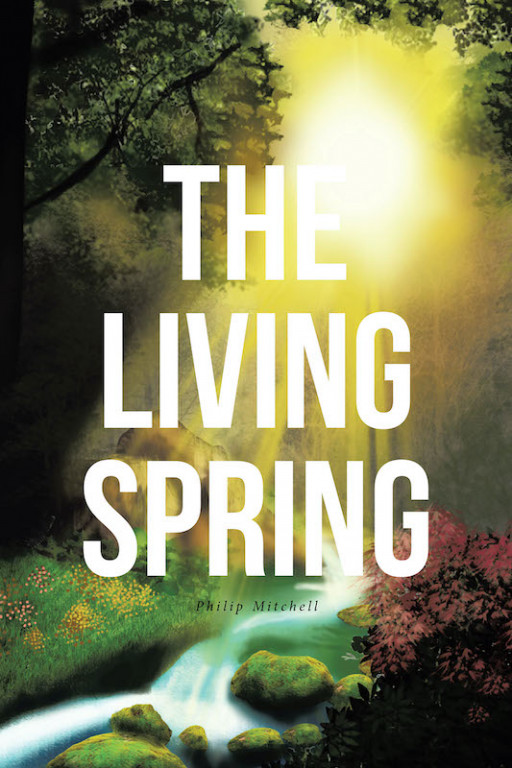 Philip Mitchell's New Book 'The Living Spring' Is an Emotionally Driven Narrative Filled with Wisdom on God's Love That Is Seen in Nature's Beauty