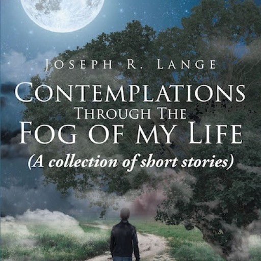 Joseph R. Lange's New Book 'Contemplations Through the Fog of My Life: A Collection of Short Stories' is a Thought-Provoking Book of Recollections.