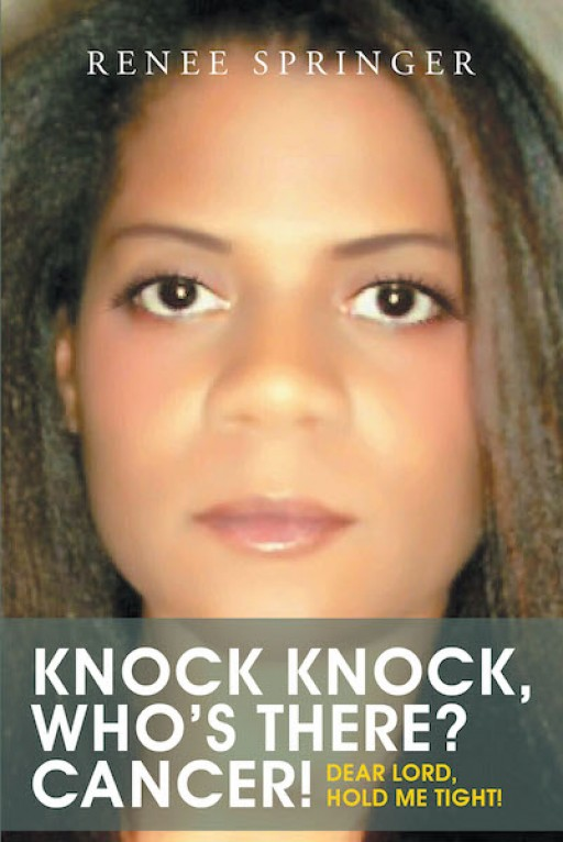 Renee Springer's New Book 'Knock, Knock! Who's There? Cancer!' is an Expressive Memoir of the Author's Journey of Hurt and Healing Through Cancer
