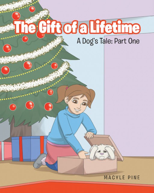Macyle Pine's New Book 'The Gift of a Lifetime, a Dog's Tale: Part 1' Begins a Lifelong Learning Experience of a Child as a Loving Pet Owner