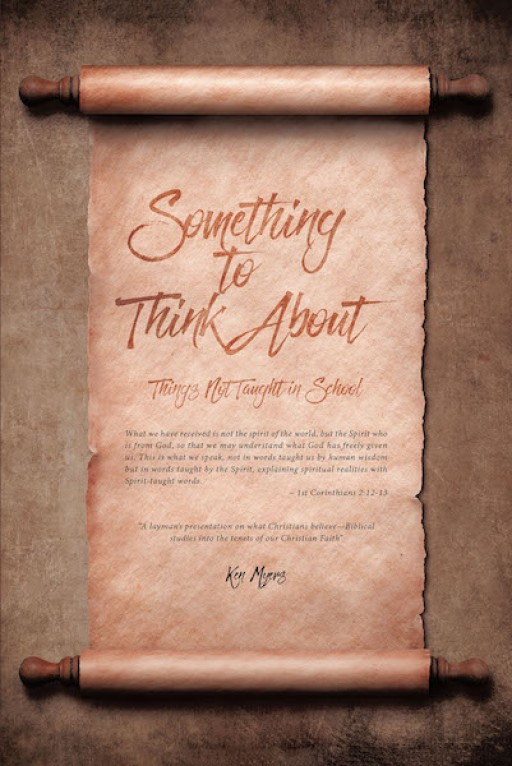 Ken Myers' New Book 'Something to Think About: Things Not Taught in School' Gives a Close In-Depth Look in the Bible and Into the Answers One Continues to Look For