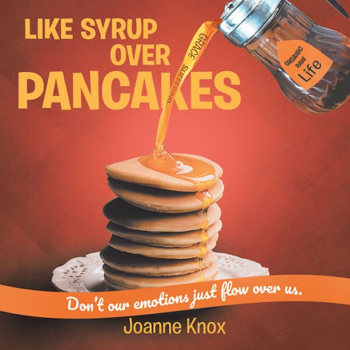 "Joanne Knox's New Book ""Like Syrup Over Pancakes"" is a Heartwarming Women's Book of Emotions and Virtues Necessary for a Positive Life"