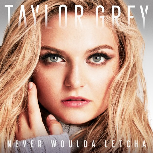 "Taylor Grey - ""NEVER WOULDA LETCHA"""