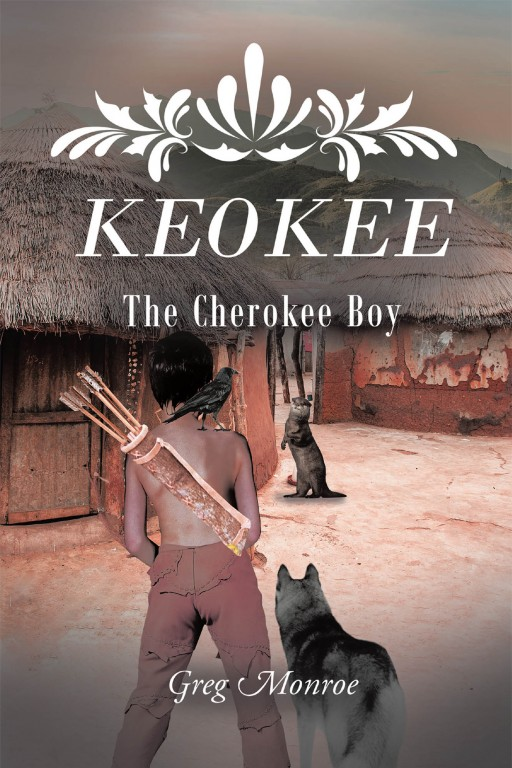 Greg Monroe's New Book 'Keokee: The Cherokee Boy' is a Captivating Story of a Young Cherokee Boy and His Many Adventures That Inspire Lessons in Him