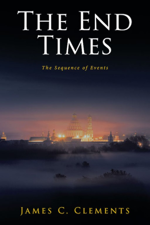 James C. Clements's New Book 'The End Times: The Sequence of Events' Opens the Readers' Eyes to the Truth Within the Book of Revelation and Its Fulfillment