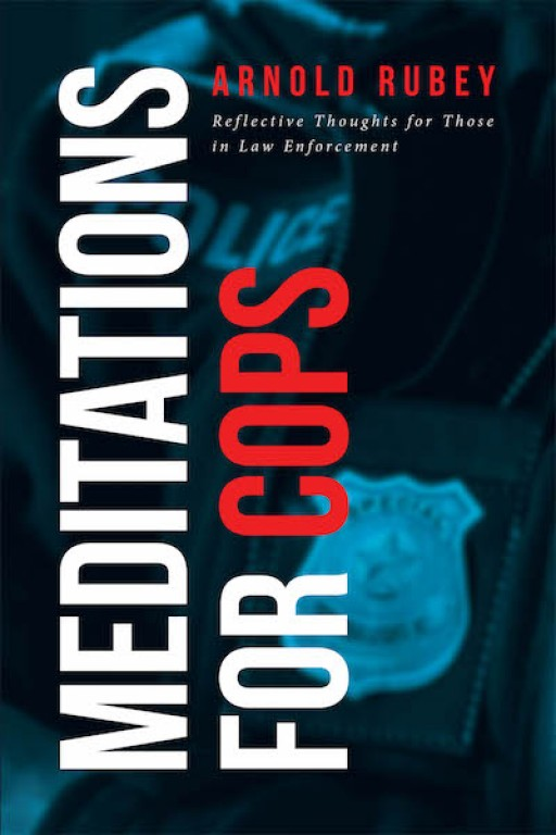 Arnold Rubey's New Book 'Meditations for Cops' Brings Out Powerful Meditations That Reach Out to the Hearts and Souls of Officers in Charge of Everyone's Safety