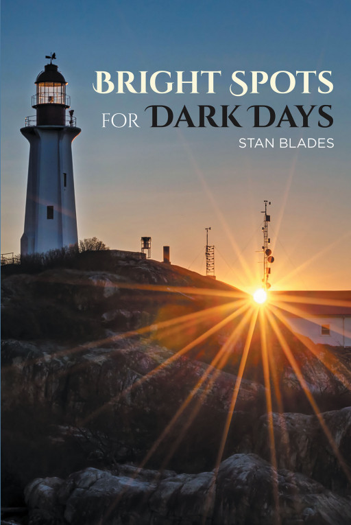 Stan Blades's New Book 'Bright Spots for Dark Days' is an Encouraging Tome Filled With Inspiring Biblical Insights That Brighten One's Life
