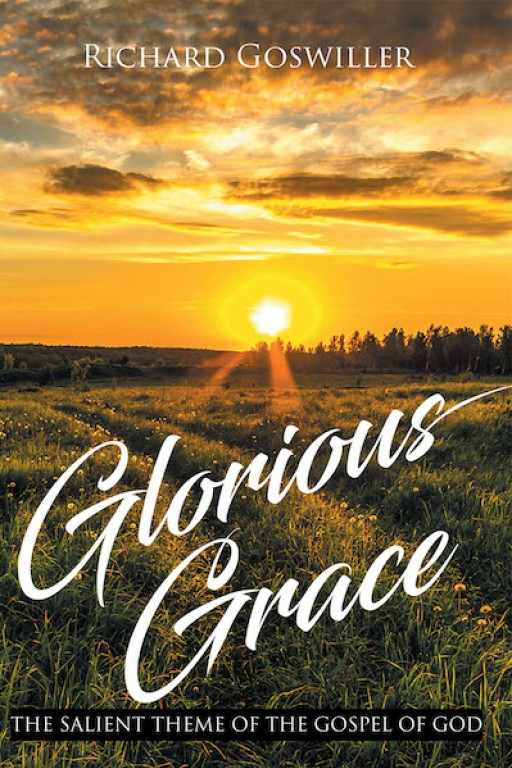 Richard Goswiller's New Book 'Glorious Grace: The Salient Theme of the Gospel of God' is a Rejuvenating Glimpse Into the Heart of the Christian Faith