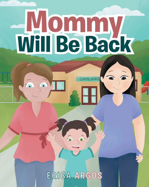 Author Erica Argos' New Book 'Mommy Will Be Back' is an Encouraging Tale of a Little Girl Who Overcomes Her Fear of Daycare Because Her Mommy Came Back