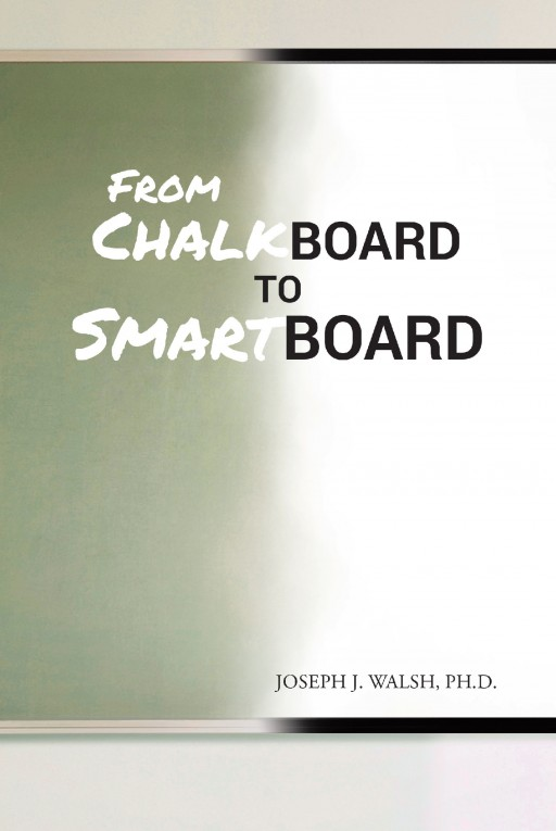 "Author Joseph J. Walsh's New Book ""From Chalkboard to Smartboard"" is the Emotive Chronicle of the Author's Time as a School Teacher"