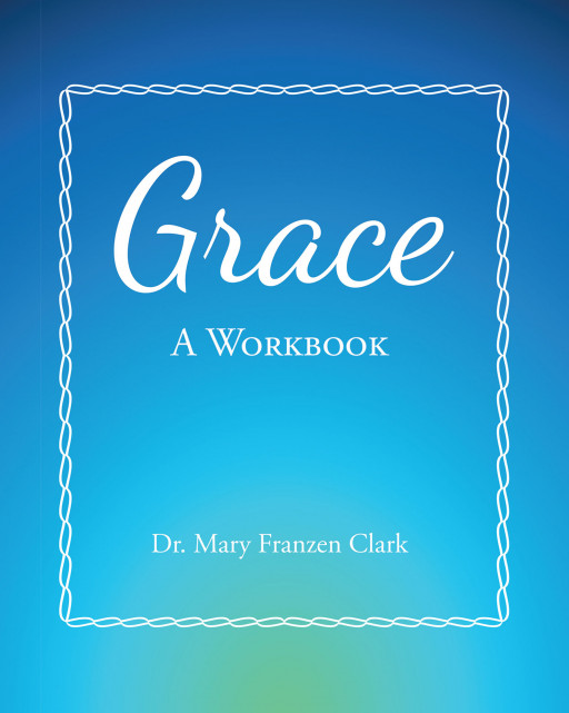 Dr. Mary Franzen Clark's New Book 'Grace: A Workbook' Unites the Theology of Grace With the Psychology of Daily Life