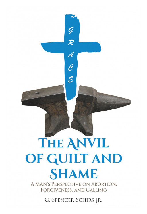 G. Spencer Schirs Jr.'s New Book 'The Anvil of Guilt and Shame' Brings Light Upon the Subject of Abortion From a Man's Perspective