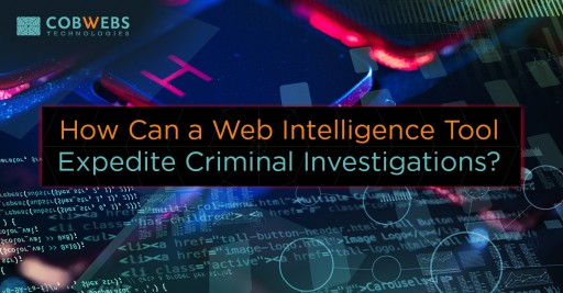 Cobwebs Technologies Discusses How Can a Web Intelligence Tool Expedite Criminal Investigations?