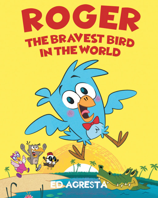 Ed Agresta's New Book, 'Roger the Bravest Bird in the World', Is a Wonderful Fable About a Timid Bird Who Finds Bravery and Friendship to Save His Family Amidst Crisis