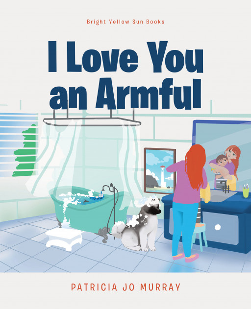 Patricia Jo Murray's New Book 'I Love You an Armful' is an Expression of Irreplaceable Love Between Mother and Child That No Time or Distance Can Ever Separate