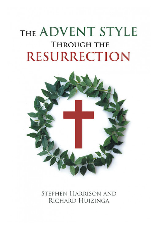 Stephen Harrison and Richard Huizinga's New Book 'The Advent Style Through the Resurrection' Gives a Thorough Look in the Four Gospels to Discover Deeper Biblical Truths