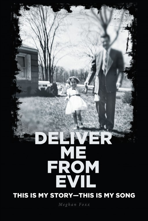 Meghan Foxx's New Book 'Deliver Me From Evil' is a Riveting Memoir About Her Struggle With Narcissistic and Sexual Abuse and the Path to Healing Through Jesus Christ