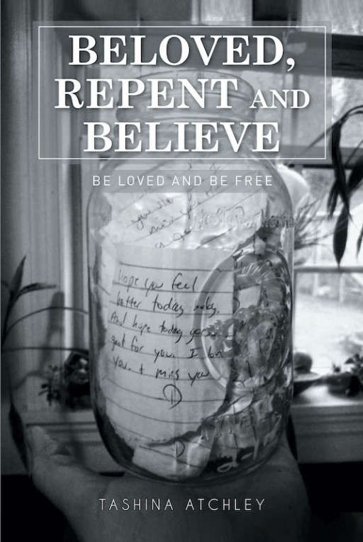 Tashina Atchley's New Book 'Beloved, Repent and Believe' is a Beautiful Testimony of Deliverance and Being Born Again in the Love of God