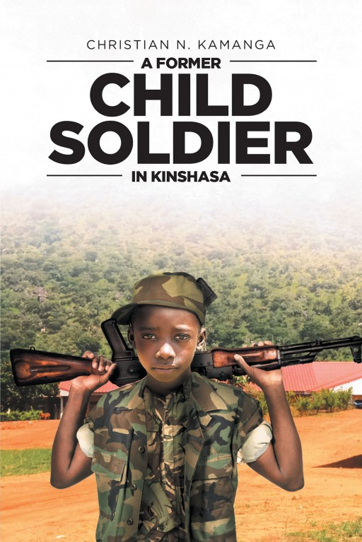 Author Christian N. Kamanga's New Book 'A Former Child Soldier in Kinshasa' is a Revealing and Emotional Story That Sheds Light on the Lives of Child Soldiers