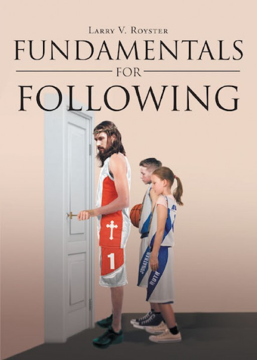 The Newly Released Book 'Fundamentals for Following' is an Inspiring New Discipleship Resource for All Christians or Anyone That May Be Seeking to Have a Relationship With Jesus