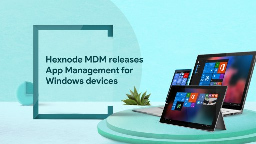 App Management Has Reached New Heights - Hexnode MDM Releases App Management for Windows Devices