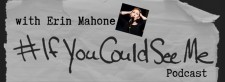 #IfYouCouldSeeMe, hosted by Erin Mahone
