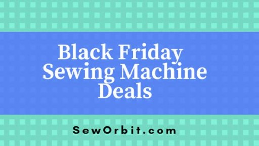 List of Best Sewing Machines for Black Friday and Cyber Monday Deals of 2018: Sew Orbit Reviews Top Sewing and Embroidery Machine Deals