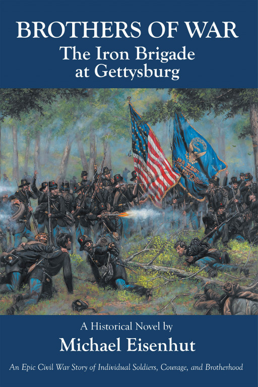 Michael Eisenhut's New Civil War Historical Novel, 'Brothers of War: The Iron Brigade at Gettysburg', Thrusts Readers Into the Middle of a Gripping Narrative