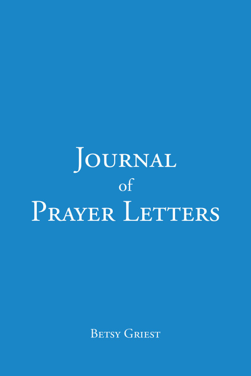 Author Betsy Griest's new book, 'Journal of Prayer Letters', is an inspiring collection of letters aimed to provide comfort and enthusiasm through the strength of God
